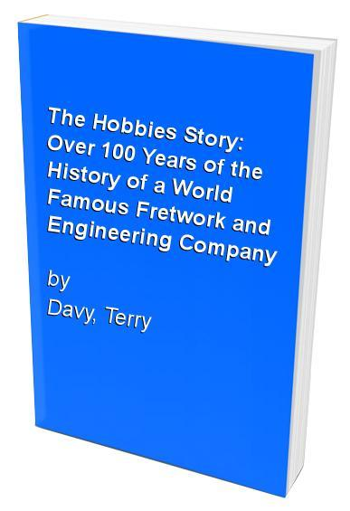 The Hobbies Story: Over 100 Years of the History of a World Famous Fretwork and Engineering Company