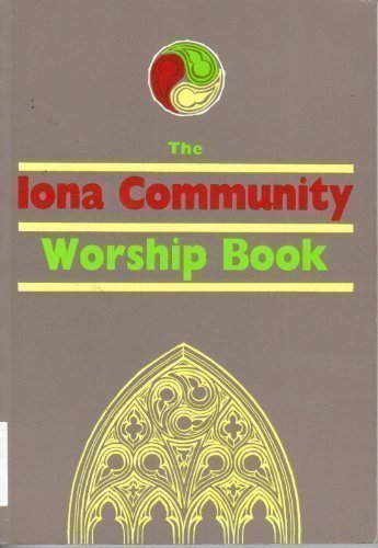 The Iona Abbey Worship Book: Liturgies and Worship Material Used in the Iona Abbey - IONA COMMUNITY
