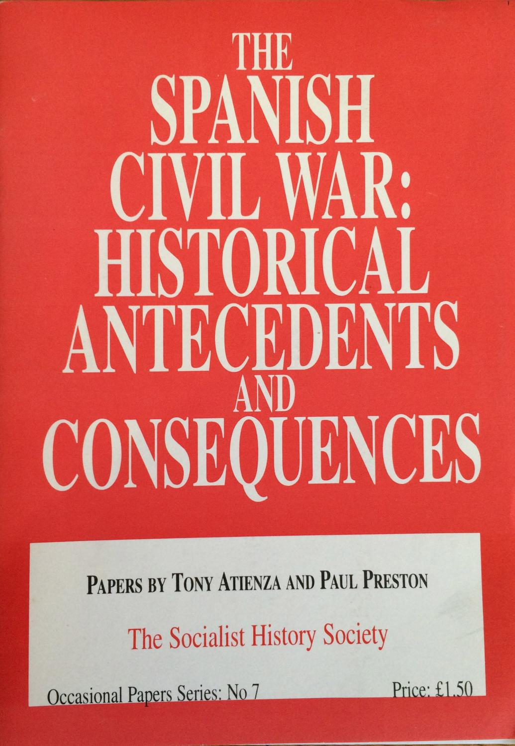 The Spanish Civil War : historical antecedents and consequences : papers - Tony Atienza; Paul Preston; Socialist History Society.