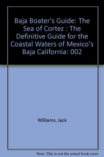 Baja Boater's Guide: The Sea of Cortez : The Definitive Guide for the Coastal Waters of Mexico's Baja California - Jack Williams