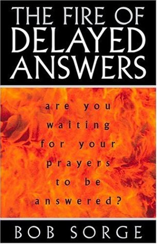 The Fire of Delayed Answers: Are You Waiting for Your Prayers to Be Answered? - Bob Sorge