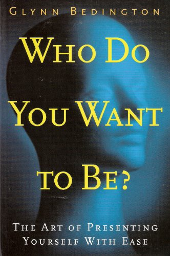 Who Do You Want to Be?: The Art of Presenting Yourself With Ease - Glynn Bedington
