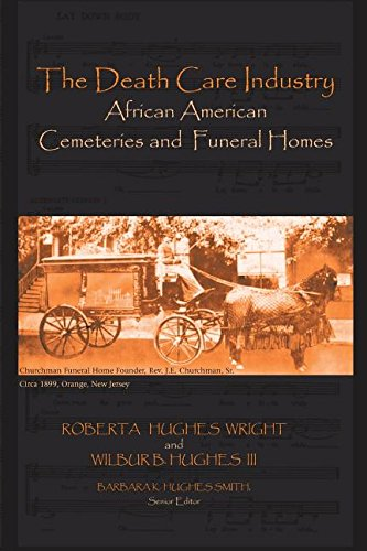 The Death Care Industry African American Cemeteries and Funeral Homes - Roberta Hughes Wright and Wilbur B. Hughes III