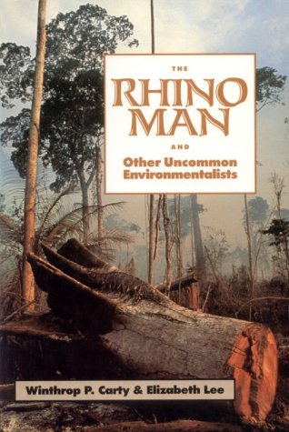 The Rhino Man and Other Uncommon Environmentalists: Includes the Global 500 Roll of Honor - Winthrop P. Carty; Elizabeth Lee