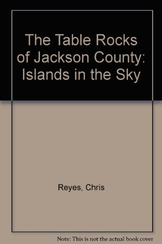 The Table Rocks of Jackson County : Islands in the Sky - Chris Reyes; Gerard Capps; Stewart Janes; Shane Latimer