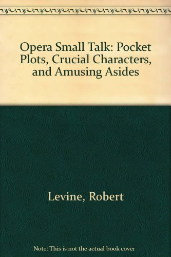 Opera Small Talk : Pocket Plots, Crucial Characters, and Amusing Asides - Robert Levine; Elizabeth Lutyens