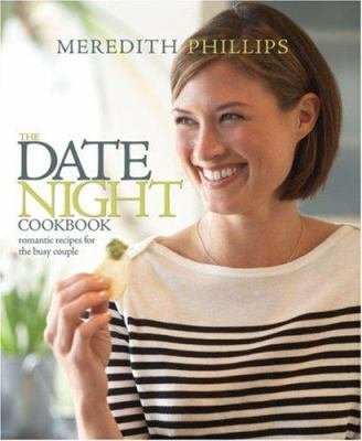 The Date Night Cookbook : Romantic Recipes for the Busy Couple - Meredith Phillips