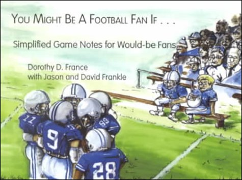 You Might Be a Football Fan If... : Simplified Game Notes for Would-Be Fans - Jason A. Frankle; Dorothy D. France; David A. Frankle
