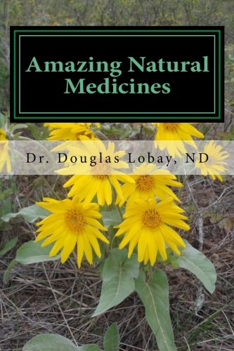 Amazing Natural Medicines : A Modern and Scientific Guide to the Use of Diet, Vitamins and Botanical Medicines - Douglas Lobay
