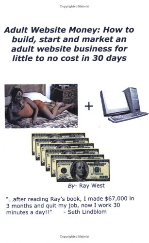 Adult Website Money: How To Build, Start And Market An Adult Website Business For Little To No Cost In 30 Days - Ray West