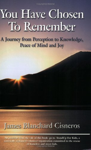 You Have Chosen to Remember: A Journey from Perception to Knowledge, Peace of Mind and Joy - James Blanchard Cisneros