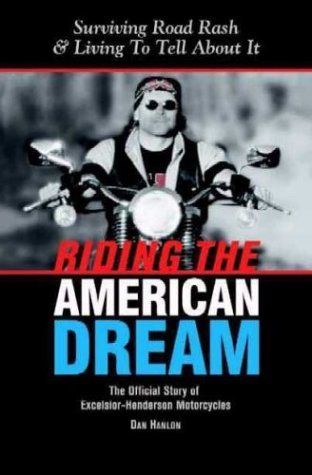 Riding The American Dream: Surviving Road Rash  &  Living To Tell About It: The Official Story of Excelsior-Henderson Motorcycles - Dan Hanlon