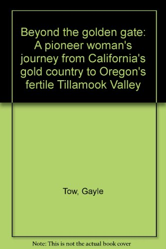 Beyond the golden gate: A pioneer woman's journey from California's gold country to Oregon's fertile Tillamook Valley - Gayle Tow