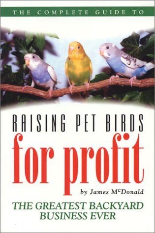 The Complete Guide to Raising Pet Birds for Profit: The Greatest Backyard Business Ever - James McDonald