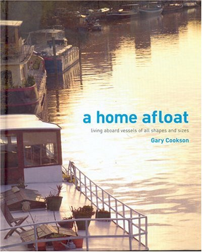 A Home Afloat: Living Aboard Vessels of All Shapes and Sizes - Gary Cookson