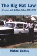 Big Hat Law: The Arkansas State Police, 1935a2000 - Lindsey, Michael
