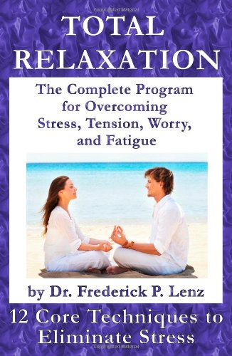 Total Relaxation - The Complete Program to Overcome Stress, Tension, Worry and Fatigue - Frederick P. Lenz