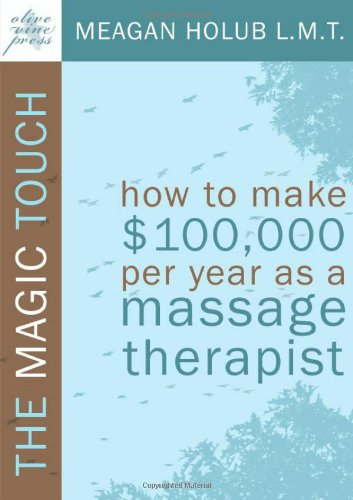 The Magic Touch: How to make $100,000 per year as a Massage Therapist; simple and effective business, marketing, and ethics education for a - Meagan R. Holub