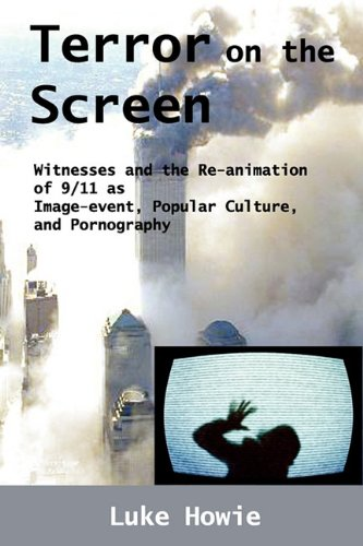 Terror on the Screen: Witnesses and the Reanimation of 9/11 as Image-Event, Popular Culture and Pornography - Luke Howie