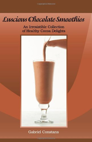 Luscious Chocolate Smoothies: An Irresistible Collection of Healthy Cocoa Delights - Gabriel Constans