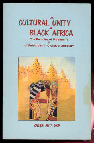 The Cultural Unity of Black Africa: The Domains of Matriarchy  &  of Patriarchy in Classical Antiquity (Karnak History) (English and French - Cheikh Anta Diop