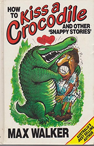 HOW TO KISS A CROCODILE AND OTHER SNAPPY STORIES - MAX WALKER