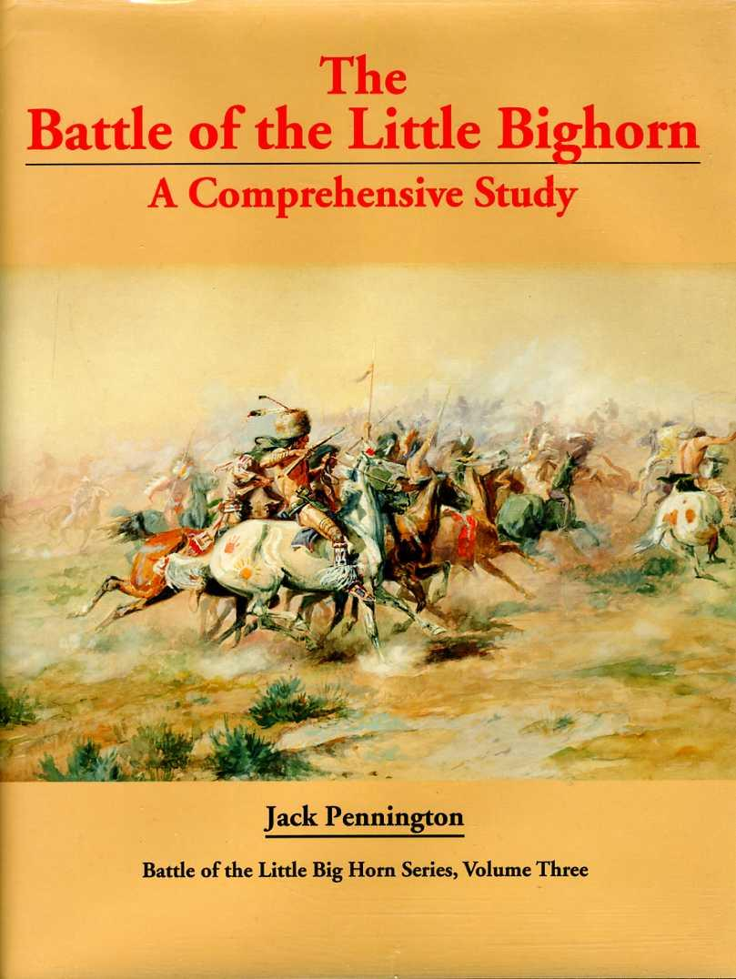 Limited Edition of 55 copies. Battle of Little Big Horn: A Comprehensive Study. (Battle of the Little Big Horn Series, Volume III). - Pennington, Jack