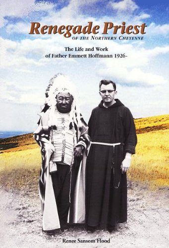 Renegade Priest of the Northern Cheyenne: The Life and Work of Father Emmett Hoffmann - Renee Sansom Flood