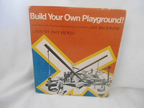 Build Your Own Playground (A Sourcebook of Play Sculptures, Designs & Concepts from the Work of Jay Beckwith) - Jeremy Joan Hewes