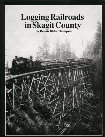 Logging Railroads in Skagit County: The First Comprehensive History of the Logging Railroads in Skagit County, Washington, USA - Dennis Blake Thompson
