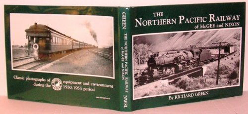 The Northern Pacific Railway of McGee and Nixon: Classic Photographs of Equipment and Environment During the 1930-1955 Period - Richard Green