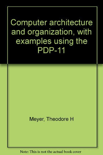 Computer Architecture and Organization - with Examples Using the PPD-11 - Theodore H. Meyer