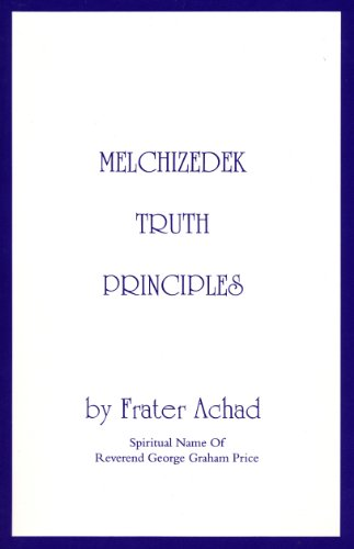 Melchizedek Truth Principles: From the Ancient Mystical White Brotherhood - Achad, Frater