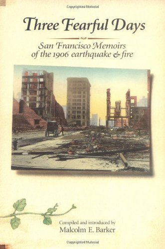 Three Fearful Days: San Francisco Memoirs of the 1906 Earthquake  &  Fire - Malcolm E. Barker