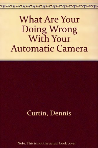 What Are You Doing Wrong with Your Automatic Camera? - Dennis P. Curtin; Barbara London