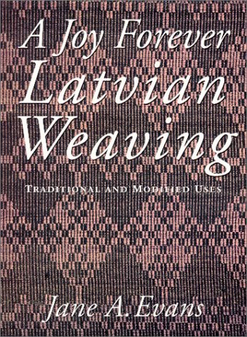 A Joy Forever : Latvian Weaving - Traditional and Modified Uses - Jane A. Evans