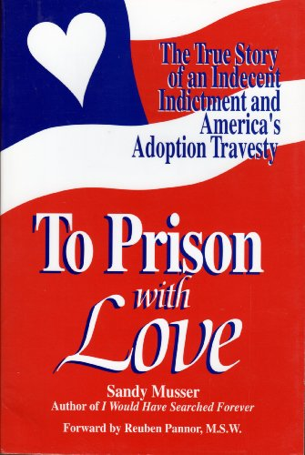To Prison with Love : The True Story of Sandy Musser's Indecent Indictment and America's Adoption Travesty - Sandra K. Musser