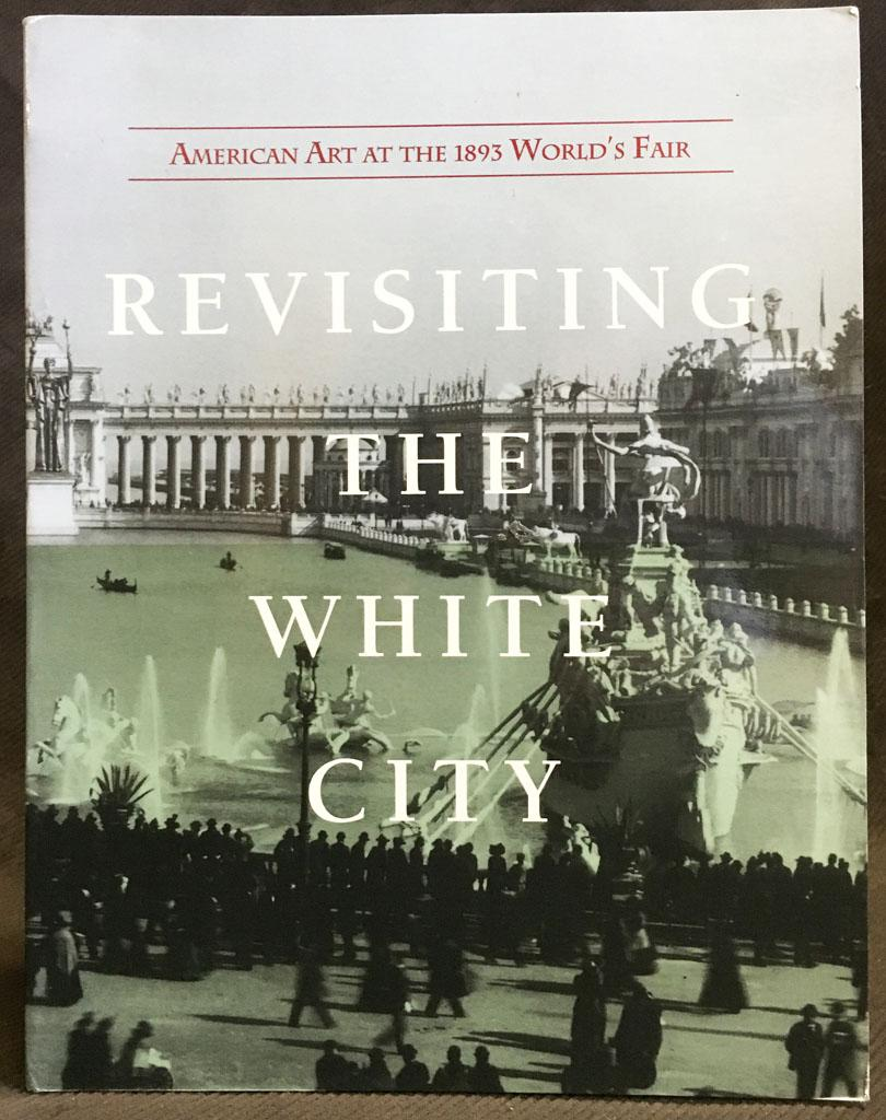 Revisiting the White City: American Art at the 1893 World's Fair - Elizabeth Brown, Allan Fern, Robert W. Rydell, Carolyn Kinder Carr