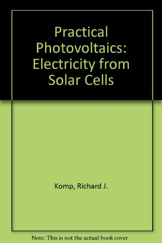 Practical Photovoltaics: Electricity from Solar Cells - Richard J. Komp