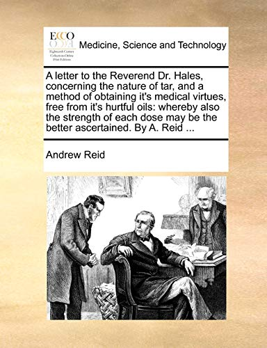 A Letter to the Reverend Dr Hales Concerning the Nature of Tar and a Method of Obtaining Its Medical Virtues Free from Its Hurtful Oils Whereby by Andrew Reid 2010 Paperback - Andrew Reid