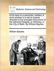 A  Full Reply to a Pamphlet, Entitled, a Short Answer to a Set of Queries Directed to the Principal Conductors of the General Hospital, or Infirmary,
