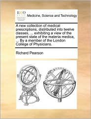 A  New Collection of Medical Prescriptions, Distributed Into Twelve Classes, ... Exhibiting a View of the Present State of the Materia Medica, ... by