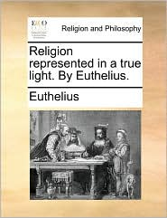 Religion Represented in a True Light. by Euthelius.