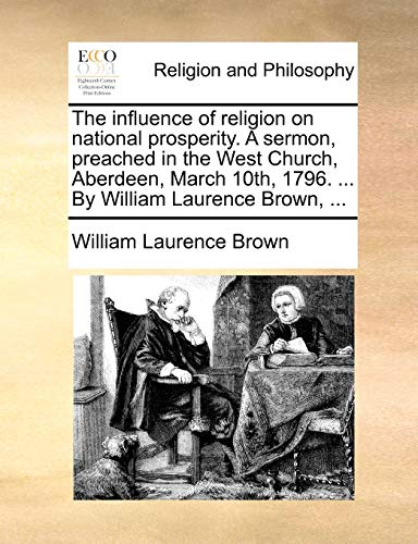 The influence of religion on national prosperity. A sermon, preached in the West Church, Aberdeen, March 10th, 1796. . By William Laurence Brown, . - William Laurence Brown