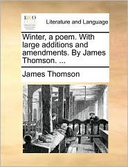 Winter, a Poem. with Large Additions and Amendments. by James Thomson. ...