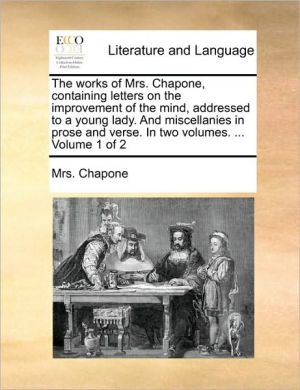 The Works of Mrs. Chapone, Containing Letters on the Improvement of the Mind, Addressed to a Young Lady. and Miscellanies in Prose and Verse. in Two V