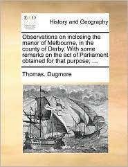 Observations on Inclosing the Manor of Melbourne, in the County of Derby. with Some Remarks on the Act of Parliament Obtained for That Purpose; ...