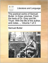 The Poetical Works of Samuel Butler. in Three Volumes. from the Texts of Dr. Grey and Mr. Thyer. with the Life of the Author, and Notes. ... Volume 1