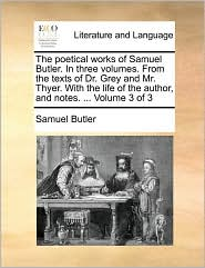 The Poetical Works of Samuel Butler. in Three Volumes. from the Texts of Dr. Grey and Mr. Thyer. with the Life of the Author, and Notes. ... Volume 3