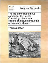 The Life of the Late Famous Comedian, Jo. Hayns. Containing, His Comical Exploits and Adventures, Both at Home and Abroad.